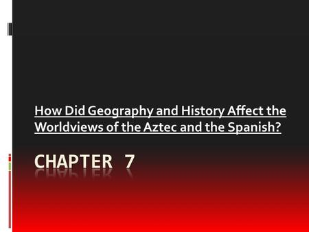 How Did Geography and History Affect the Worldviews of the Aztec and the Spanish? Chapter 7.