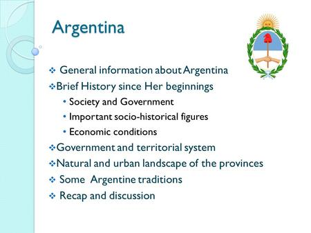 Argentina  General information about Argentina  Brief History since Her beginnings Society and Government Important socio-historical figures Economic.