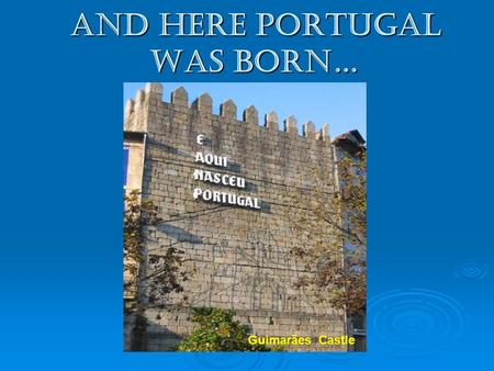 And here Portugal was born… Guimarães Castle.  It all started in the XI century, when a Crusade, a noble French knight, D. Henrique of Borgonha, came.