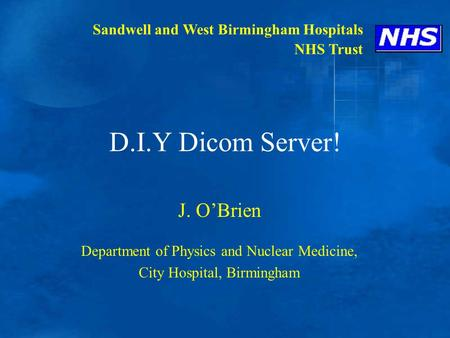 D.I.Y Dicom Server! J. O'Brien Department of Physics and Nuclear Medicine, City Hospital, Birmingham Sandwell and West Birmingham Hospitals NHS Trust.