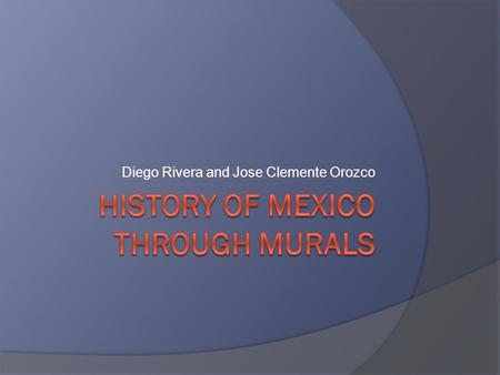 Diego Rivera and Jose Clemente Orozco.  We will look at the murals of Diego Rivera, Jose Orozco, and David Siqueiros.  With your shoulder partner find.