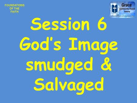 Session 6 God's Image smudged & Salvaged.  Man is the greatest marvel in the universe. Not because his heart beats forty million times a year,
