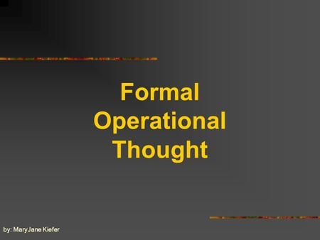 Formal Operational Thought by: MaryJane Kiefer Formal Operational Thought on the Cognitive Development of Adolescents, 11 years and up.