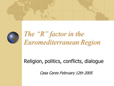 "The ""R"" factor in the Euromediterranean Region Religion, politics, conflicts, dialogue Casa Cares February 12th 2005."