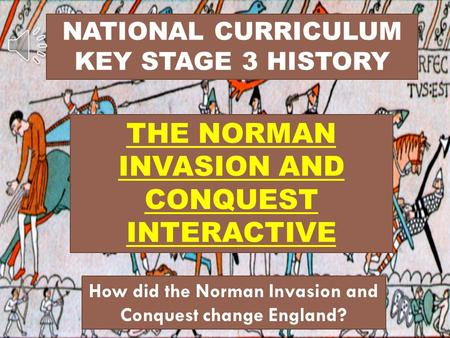 NATIONAL CURRICULUM KEY STAGE 3 HISTORY THE NORMAN INVASION AND CONQUEST INTERACTIVE How did the Norman Invasion and Conquest change England?