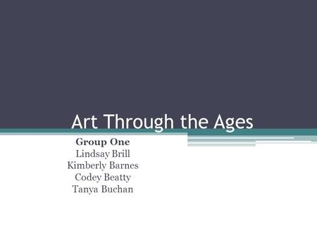 Art Through the Ages Group One Lindsay Brill Kimberly Barnes Codey Beatty Tanya Buchan.