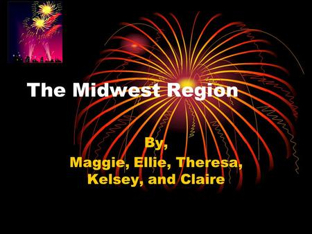The Midwest Region By, Maggie, Ellie, Theresa, Kelsey, and Claire.