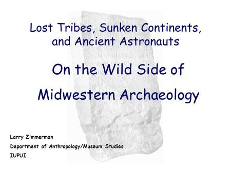 Lost Tribes, Sunken Continents, <strong>and</strong> Ancient Astronauts On the Wild Side of Midwestern Archaeology Larry Zimmerman Department of Anthropology/Museum Studies.