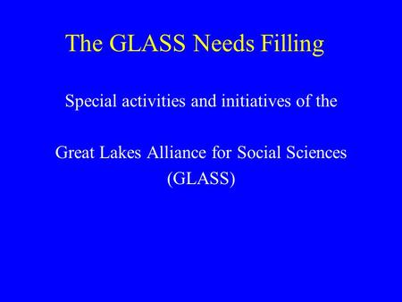 The GLASS Needs Filling Special activities and initiatives of the Great Lakes Alliance for Social Sciences (GLASS)