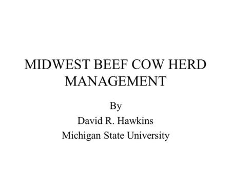 MIDWEST BEEF COW HERD MANAGEMENT By David R. Hawkins Michigan State University.