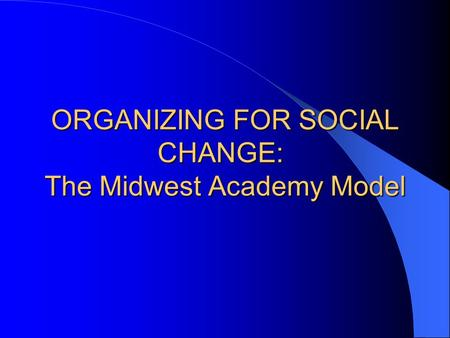 ORGANIZING FOR SOCIAL CHANGE: The Midwest Academy Model.