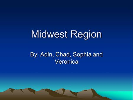 Midwest Region By: Adin, Chad, Sophia and Veronica.