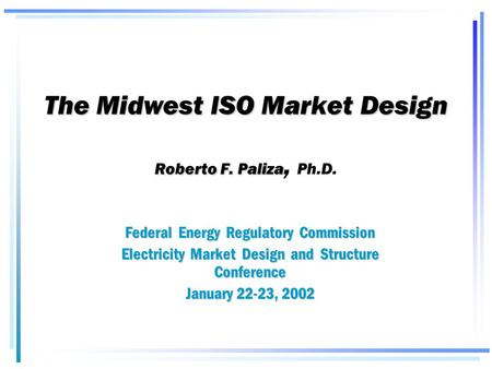 The Midwest ISO Market Design Roberto F. Paliza The Midwest ISO Market Design Roberto F. Paliza, Ph.D. Federal Energy Regulatory Commission Electricity.