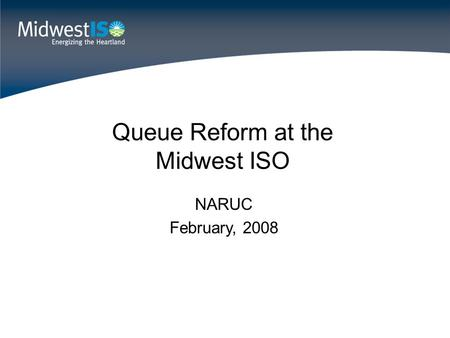Queue Reform at the Midwest ISO NARUC February, 2008.