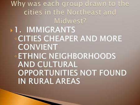  1. IMMIGRANTS ◦ CITIES CHEAPER AND MORE CONVIENT ◦ ETHNIC NEIGHBORHOODS AND CULTURAL OPPORTUNITIES NOT FOUND IN RURAL AREAS.