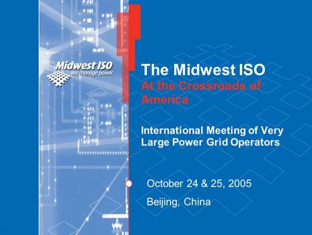 1 The Midwest ISO At the Crossroads of America International Meeting of Very Large Power Grid Operators October 24 & 25, 2005 Beijing, China.