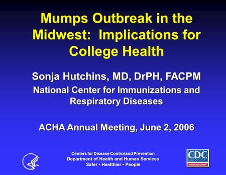 Mumps Outbreak in the Midwest: Implications for College Health Sonja Hutchins, MD, DrPH, FACPM National Center for Immunizations and Respiratory Diseases.