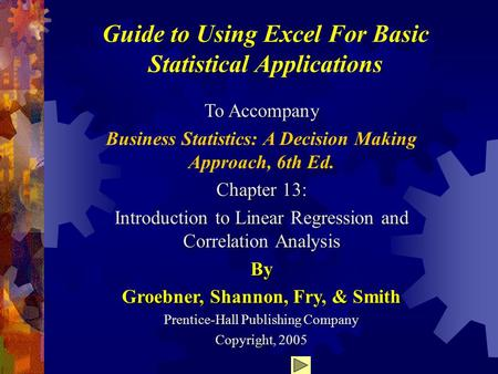 Guide to Using Excel For Basic Statistical Applications To Accompany Business Statistics: A Decision Making Approach, 6th Ed. Chapter 13: Introduction.