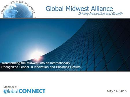 TM Transforming the Midwest into an Internationally Recognized Leader in Innovation and Business Growth Member of Global Midwest Alliance Driving Innovation.