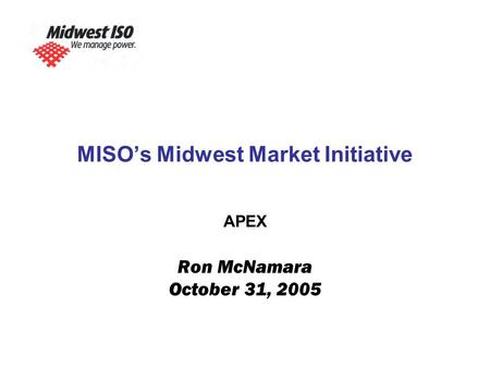 MISO's Midwest Market Initiative APEX Ron McNamara October 31, 2005.