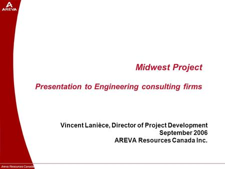 Areva Resources Canada Inc. Midwest Project Presentation to Engineering consulting firms Vincent Lanièce, Director of Project Development September 2006.