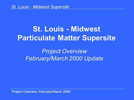 St. Louis - Midwest Supersite Project Overview, February/March 2000 St. Louis - Midwest Particulate Matter Supersite Project Overview February/March 2000.