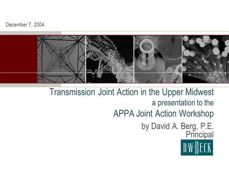 Transmission Joint Action in the Upper Midwest a presentation to the APPA Joint Action Workshop by David A. Berg, P.E. Principal December 7, 2004.