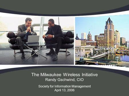 The Milwaukee Wireless Initiative Randy Gschwind, CIO Society for Information Management April 13, 2006.