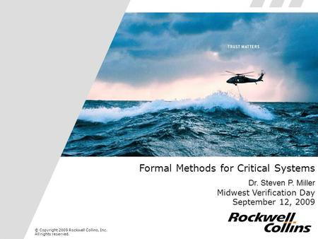 © Copyright 2009 Rockwell Collins, Inc. All rights reserved. Formal Methods for Critical Systems Dr. Steven P. Miller Midwest Verification Day September.