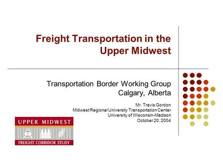 Freight Transportation in the Upper Midwest Transportation Border Working Group Calgary, Alberta Mr. Travis Gordon Midwest Regional University Transportation.