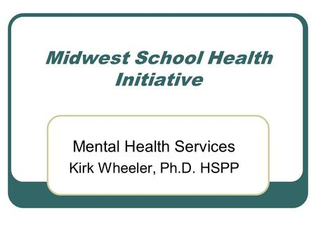 Midwest School Health Initiative Mental Health Services Kirk Wheeler, Ph.D. HSPP.