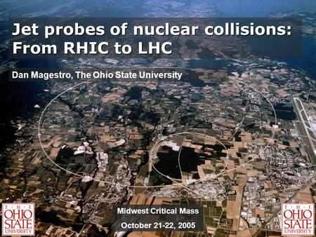 Jet probes of nuclear collisions: From RHIC to LHC Dan Magestro, The Ohio State University Midwest Critical Mass October 21-22, 2005.