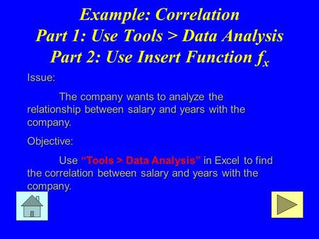 Example: Correlation Part 1: Use Tools > Data Analysis Part 2: Use Insert Function f x Issue: The company wants to analyze the relationship between salary.