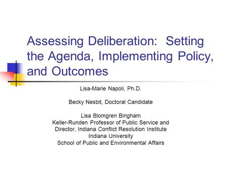Assessing Deliberation: Setting the Agenda, Implementing Policy, and Outcomes Lisa-Marie Napoli, Ph.D. Becky Nesbit, Doctoral Candidate Lisa Blomgren Bingham.