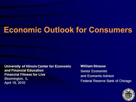 Economic Outlook for Consumers William Strauss Senior Economist and Economic Advisor Federal Reserve Bank of Chicago University of Illinois Center for.