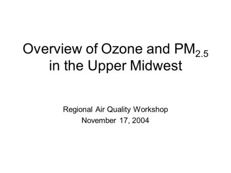 Overview of Ozone and PM 2.5 in the Upper Midwest Regional Air Quality Workshop November 17, 2004.