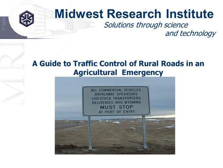 Midwest Research Institute Solutions through science and technology A Guide to Traffic Control of Rural Roads in an Agricultural Emergency.