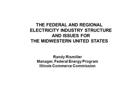 THE FEDERAL AND REGIONAL ELECTRICITY INDUSTRY STRUCTURE AND ISSUES FOR THE MIDWESTERN UNITED STATES Randy Rismiller Manager, Federal Energy Program Illinois.