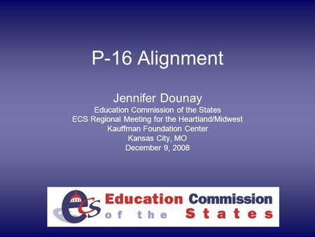 P-16 Alignment Jennifer Dounay Education Commission of the States ECS Regional Meeting for the Heartland/Midwest Kauffman Foundation Center Kansas City,