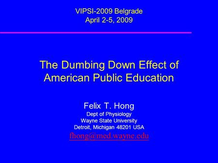 The Dumbing Down Effect of American Public Education VIPSI-2009 Belgrade April 2-5, 2009 Felix T. Hong Dept of Physiology Wayne State University Detroit,