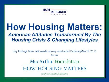 HART RESEARCH ASSOTESCIA How Housing Matters: American Attitudes Transformed By The Housing Crisis & Changing Lifestyles Key findings from nationwide survey.
