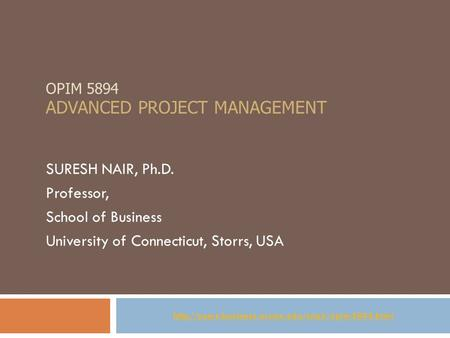 OPIM 5894 ADVANCED PROJECT MANAGEMENT SURESH NAIR, Ph.D. Professor, School of Business University of Connecticut, Storrs, USA