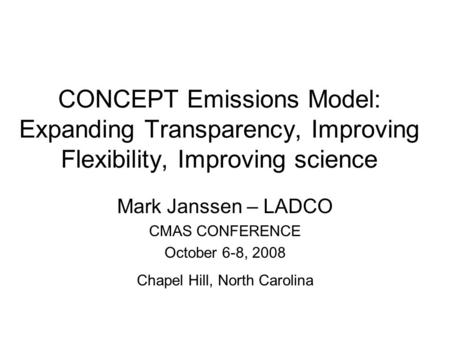 CONCEPT Emissions Model: Expanding Transparency, Improving Flexibility, Improving science Mark Janssen – LADCO CMAS CONFERENCE October 6-8, 2008 Chapel.