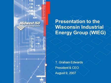 1 Presentation to the Wisconsin Industrial Energy Group (WIEG) T. Graham Edwards President & CEO August 9, 2007.