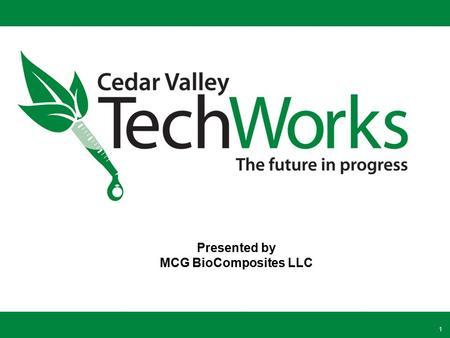 1 Presented by MCG BioComposites LLC. TechWorks: Launching the Bioeconomy from the Heart of the Midwest TechWorks is a regional bioeconomy campus focused.