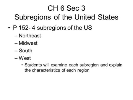 CH 6 Sec 3 Subregions of the United States P 152- 4 subregions of the US –Northeast –Midwest –South –West Students will examine each subregion and explain.
