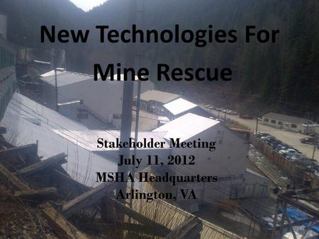 Stakeholder Meeting July 11, 2012 MSHA Headquarters Arlington, VA New Technologies For Mine Rescue.