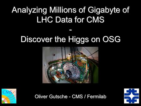 Oliver Gutsche - CMS / Fermilab Analyzing Millions of Gigabyte of LHC Data for CMS - Discover the Higgs on OSG.