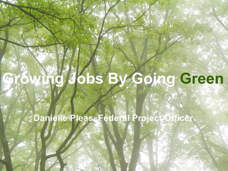 1 Growing Jobs By Going Green Danielle Pleas, Federal Project Officer.