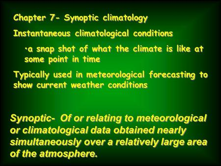 Chapter 7- Synoptic climatology Instantaneous climatological conditions a snap shot of what the climate is like at some point in time Typically used in.